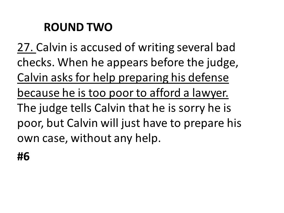ROUND TWO 27. Calvin is accused of writing several bad checks. When he appears before the judge, Calvin asks for help preparing his defense because he