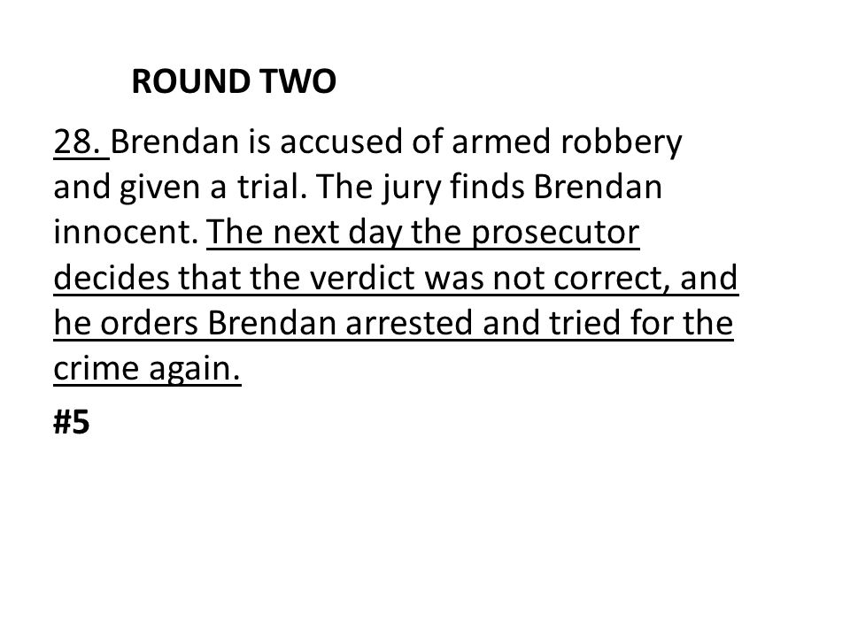 ROUND TWO 28. Brendan is accused of armed robbery and given a trial. The jury finds Brendan innocent. The next day the prosecutor decides that the ver