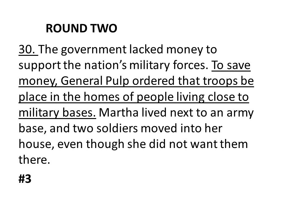 ROUND TWO 30. The government lacked money to support the nation's military forces. To save money, General Pulp ordered that troops be place in the hom