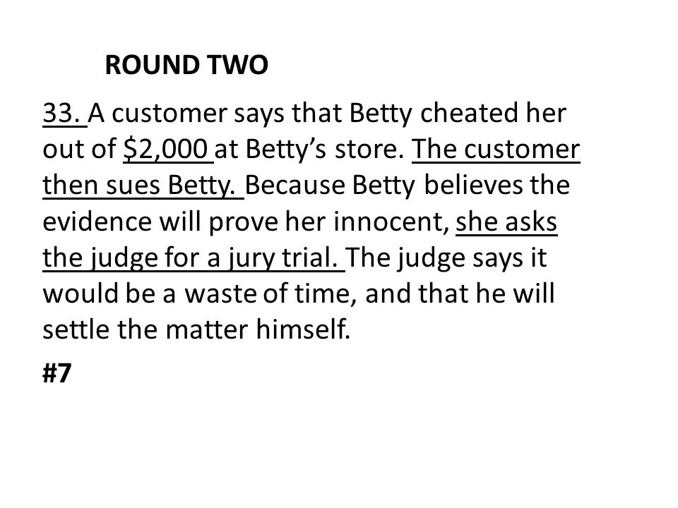 ROUND TWO 33. A customer says that Betty cheated her out of $2,000 at Betty's store. The customer then sues Betty. Because Betty believes the evidence