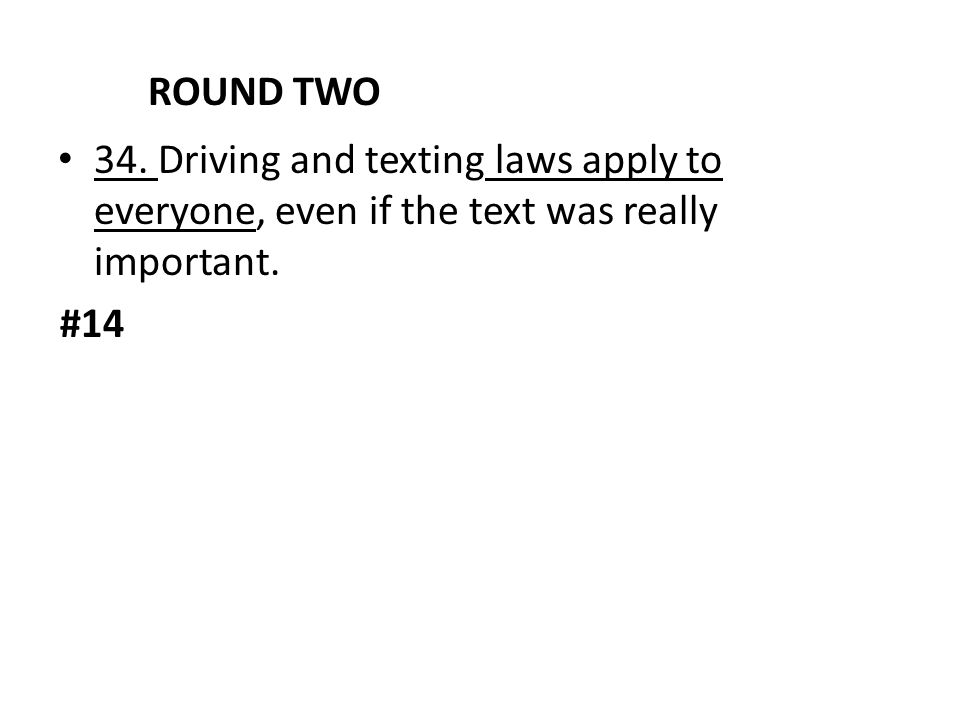 ROUND TWO 34. Driving and texting laws apply to everyone, even if the text was really important. #14