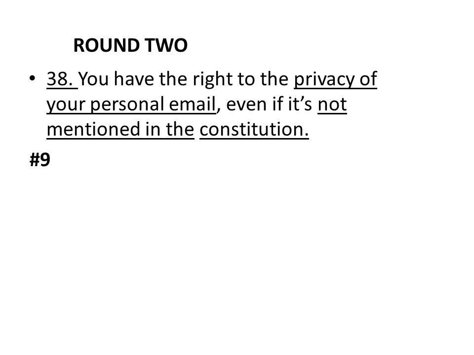 ROUND TWO 38. You have the right to the privacy of your personal email, even if it's not mentioned in the constitution. #9