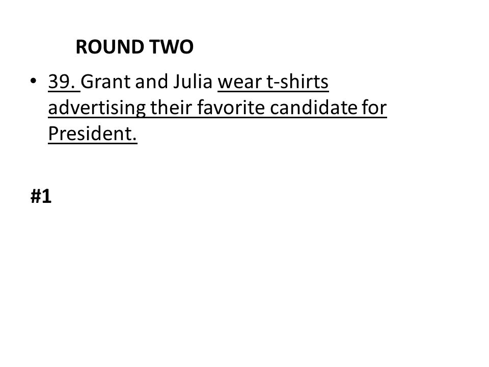 ROUND TWO 39. Grant and Julia wear t-shirts advertising their favorite candidate for President. #1