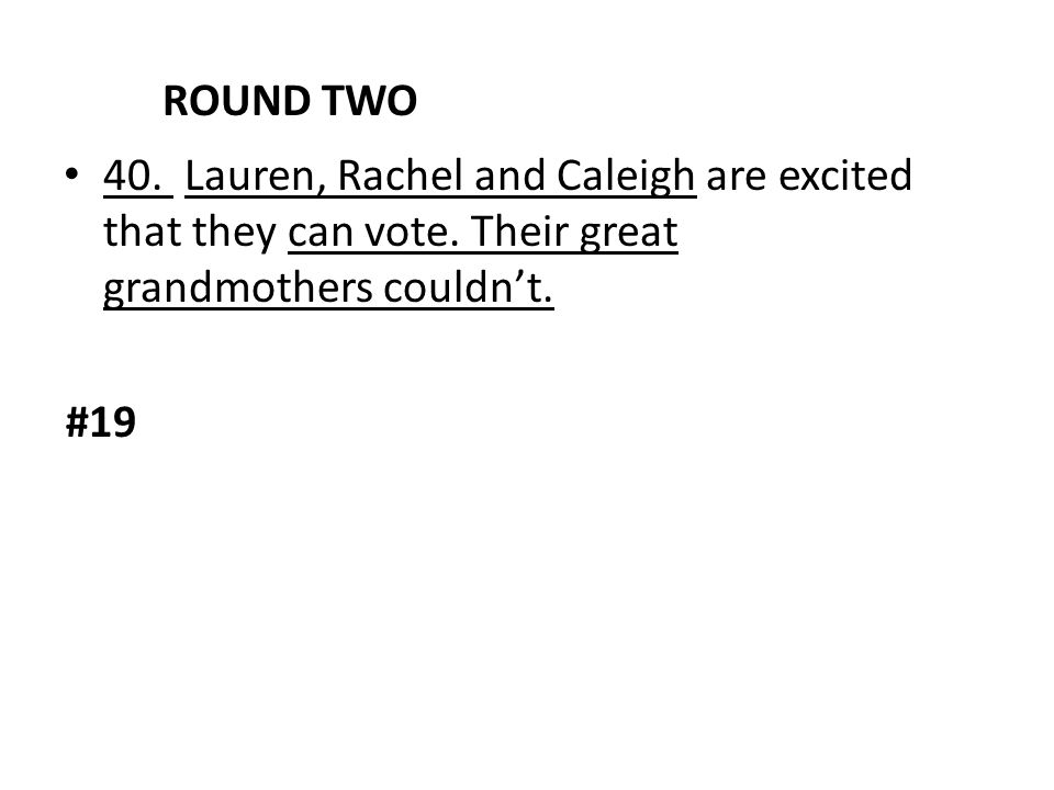 ROUND TWO 40. Lauren, Rachel and Caleigh are excited that they can vote. Their great grandmothers couldn't. #19