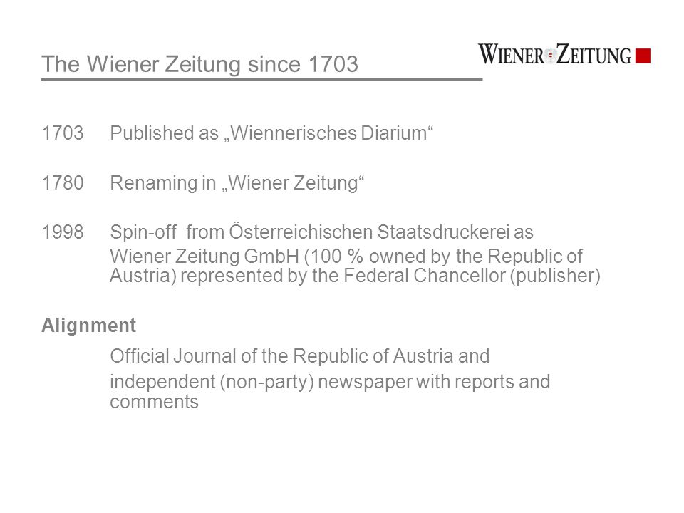 "The Wiener Zeitung since 1703 1703 Published as ""Wiennerisches Diarium 1780 Renaming in ""Wiener Zeitung 1998 Spin-off from Österreichischen Staatsdruckerei as Wiener Zeitung GmbH (100 % owned by the Republic of Austria) represented by the Federal Chancellor (publisher) Alignment Official Journal of the Republic of Austria and independent (non-party) newspaper with reports and comments"