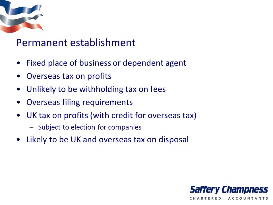 Permanent establishment Fixed place of business or dependent agent Overseas tax on profits Unlikely to be withholding tax on fees Overseas filing requirements UK tax on profits (with credit for overseas tax) –Subject to election for companies Likely to be UK and overseas tax on disposal