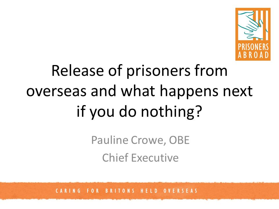 CARING FOR BRITONS HELD OVERSEAS Release of prisoners from overseas and what happens next if you do nothing.