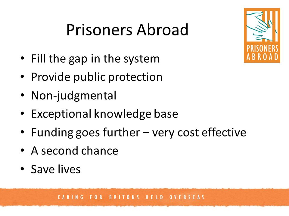 CARING FOR BRITONS HELD OVERSEAS Prisoners Abroad Fill the gap in the system Provide public protection Non-judgmental Exceptional knowledge base Funding goes further – very cost effective A second chance Save lives