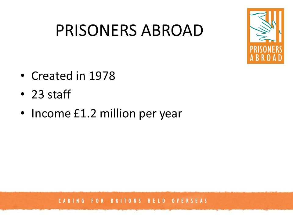 CARING FOR BRITONS HELD OVERSEAS Client numbers 1,700 prisoners each year 90 countries ⅓ North America ⅓ Europe ⅓ Rest of the world Also 1,500 family members in UK and elsewhere