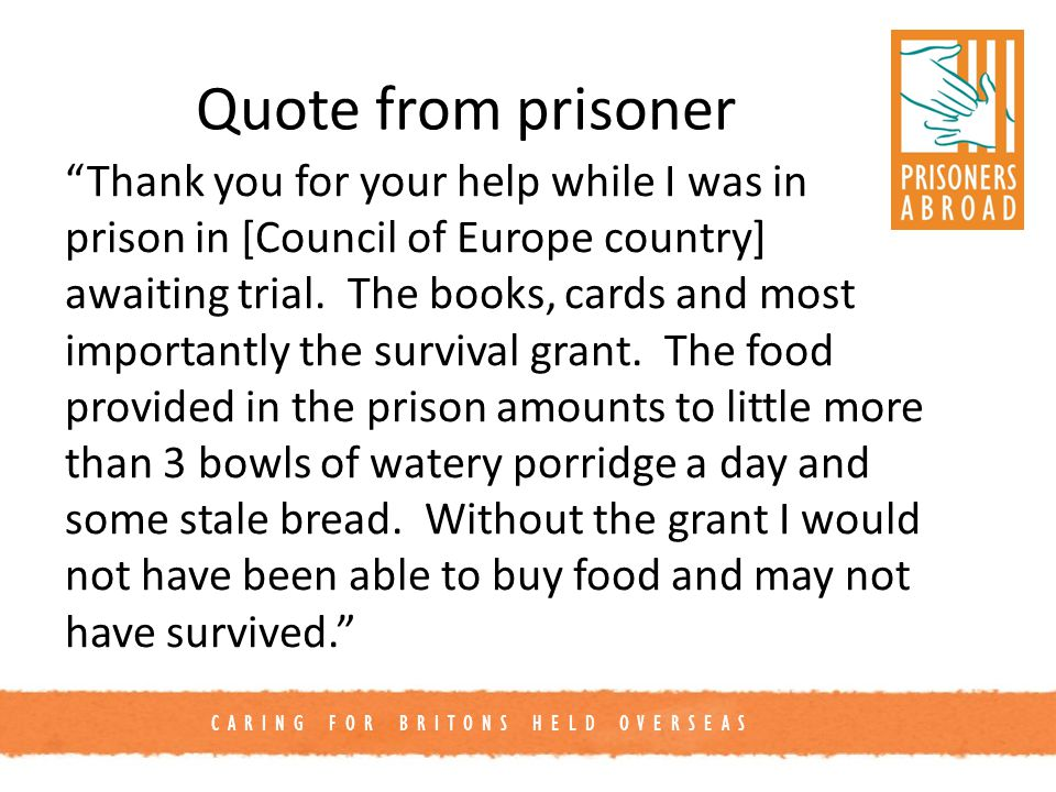 CARING FOR BRITONS HELD OVERSEAS Quote from prisoner Thank you for your help while I was in prison in [Council of Europe country] awaiting trial.