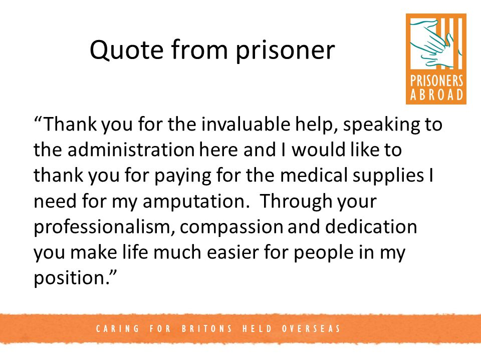 CARING FOR BRITONS HELD OVERSEAS Quote from prisoner Thank you for the invaluable help, speaking to the administration here and I would like to thank you for paying for the medical supplies I need for my amputation.