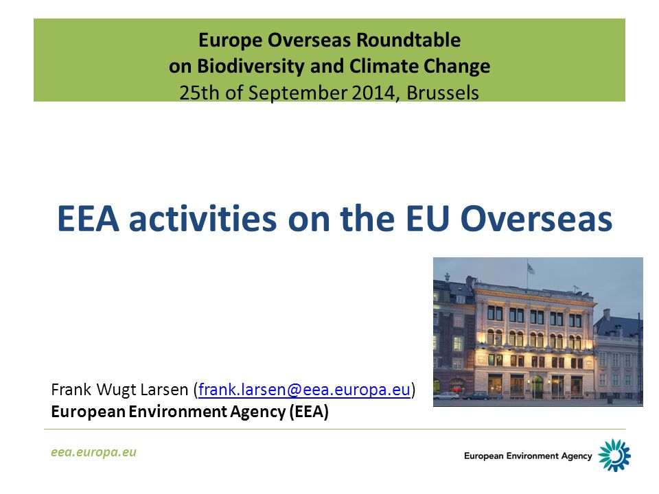 Europe Overseas Roundtable on Biodiversity and Climate Change 25th of September 2014, Brussels eea.europa.eu EEA activities on the EU Overseas Frank Wugt Larsen (frank.larsen@eea.europa.eu)frank.larsen@eea.europa.eu European Environment Agency (EEA)