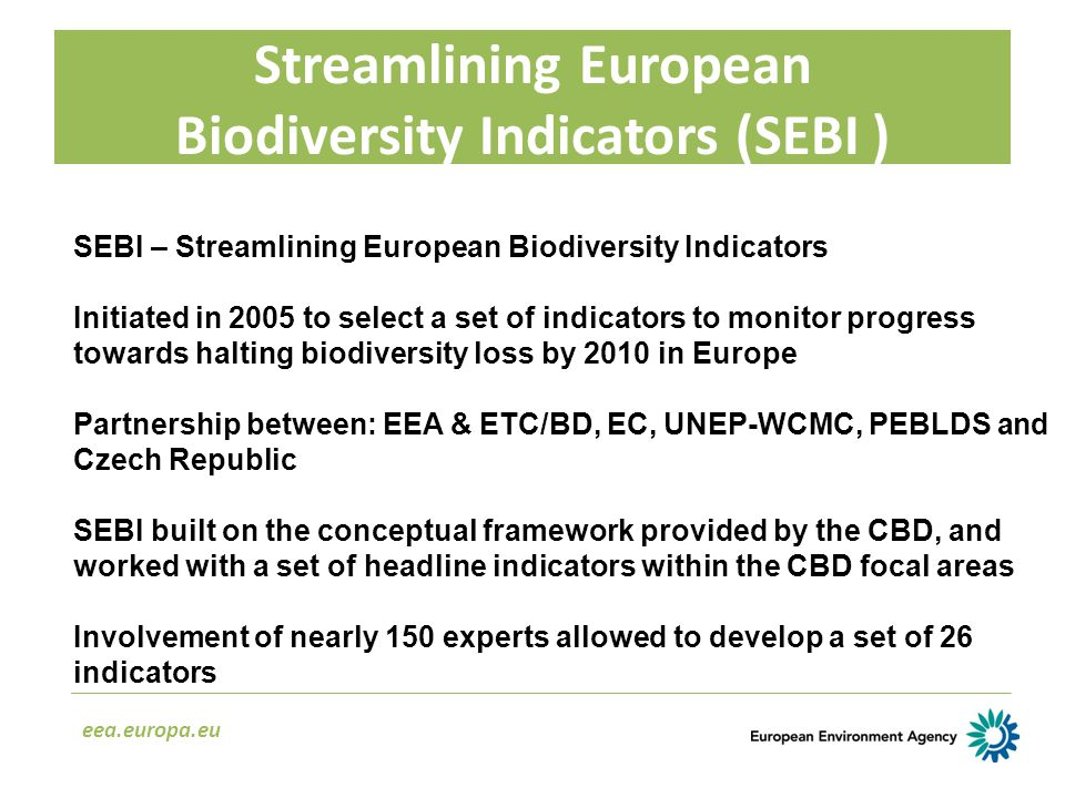 Streamlining European Biodiversity Indicators (SEBI ) eea.europa.eu SEBI – Streamlining European Biodiversity Indicators Initiated in 2005 to select a set of indicators to monitor progress towards halting biodiversity loss by 2010 in Europe Partnership between: EEA & ETC/BD, EC, UNEP-WCMC, PEBLDS and Czech Republic SEBI built on the conceptual framework provided by the CBD, and worked with a set of headline indicators within the CBD focal areas Involvement of nearly 150 experts allowed to develop a set of 26 indicators