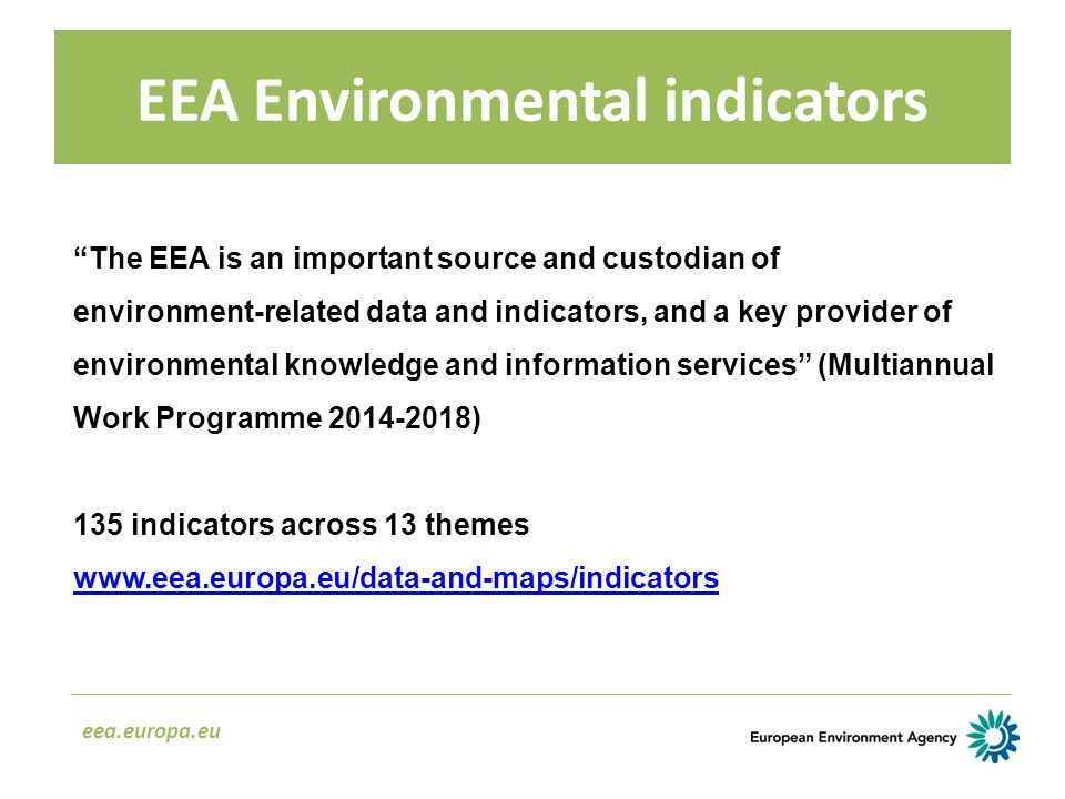 EEA Environmental indicators eea.europa.eu The EEA is an important source and custodian of environment ‑ related data and indicators, and a key provider of environmental knowledge and information services (Multiannual Work Programme 2014-2018) 135 indicators across 13 themes www.eea.europa.eu/data-and-maps/indicators