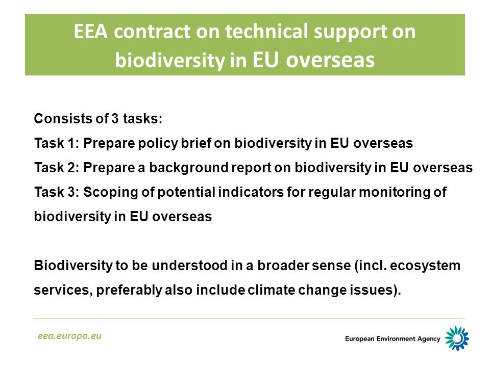 EEA contract on technical support on biodiversity in EU overseas eea.europa.eu Consists of 3 tasks: Task 1: Prepare policy brief on biodiversity in EU overseas Task 2: Prepare a background report on biodiversity in EU overseas Task 3: Scoping of potential indicators for regular monitoring of biodiversity in EU overseas Biodiversity to be understood in a broader sense (incl.