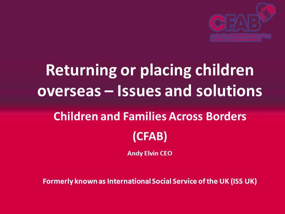 Returning or placing children overseas – Issues and solutions Children and Families Across Borders (CFAB) Andy Elvin CEO Formerly known as International Social Service of the UK (ISS UK)