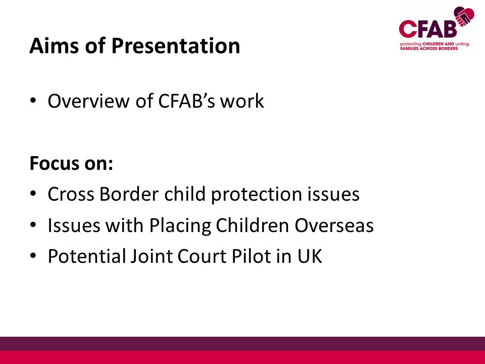 Aims of Presentation Overview of CFAB's work Focus on: Cross Border child protection issues Issues with Placing Children Overseas Potential Joint Court Pilot in UK