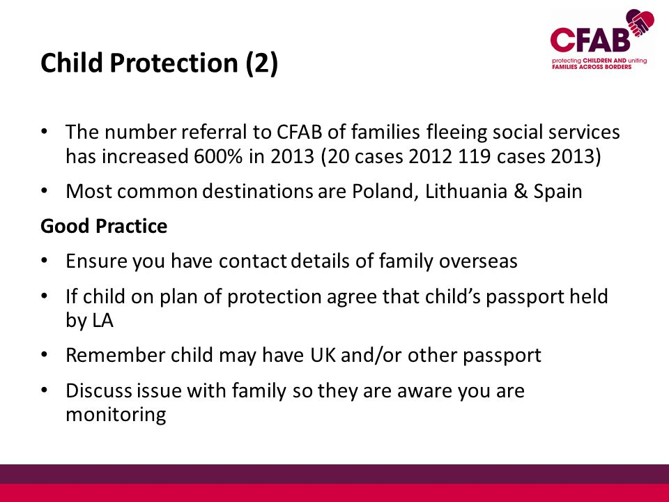 Child Protection (2) The number referral to CFAB of families fleeing social services has increased 600% in 2013 (20 cases 2012 119 cases 2013) Most common destinations are Poland, Lithuania & Spain Good Practice Ensure you have contact details of family overseas If child on plan of protection agree that child's passport held by LA Remember child may have UK and/or other passport Discuss issue with family so they are aware you are monitoring