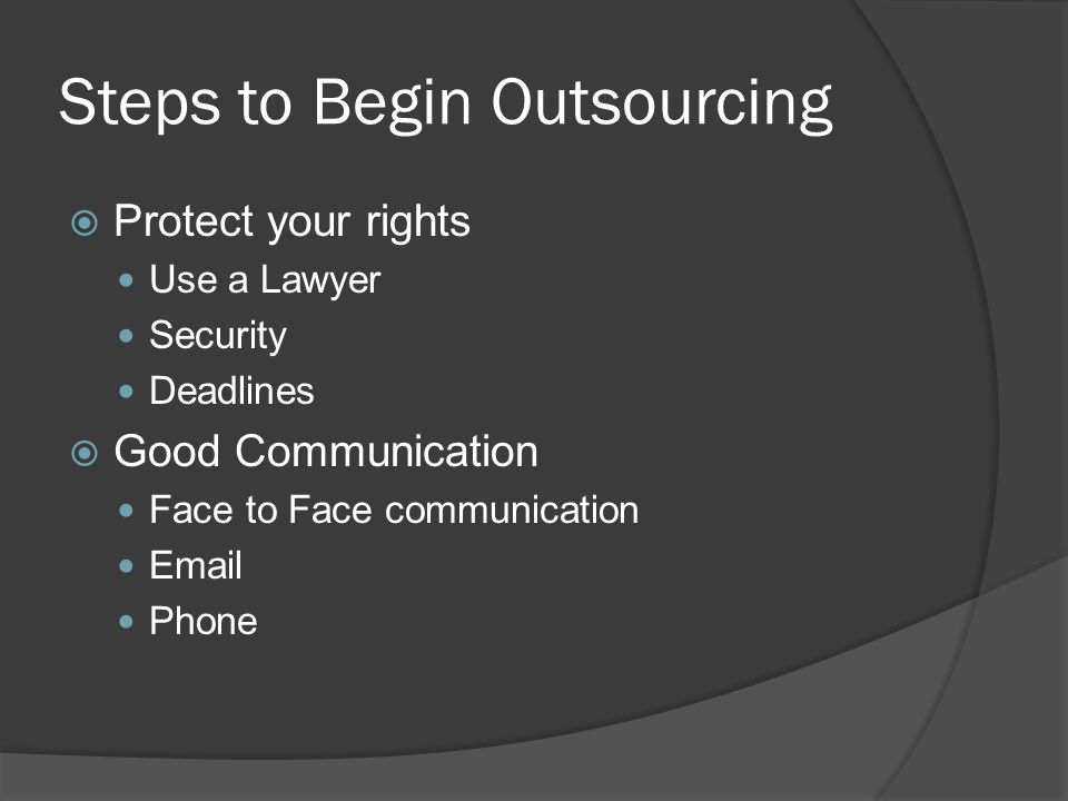 Steps to Begin Outsourcing  Protect your rights Use a Lawyer Security Deadlines  Good Communication Face to Face communication Email Phone