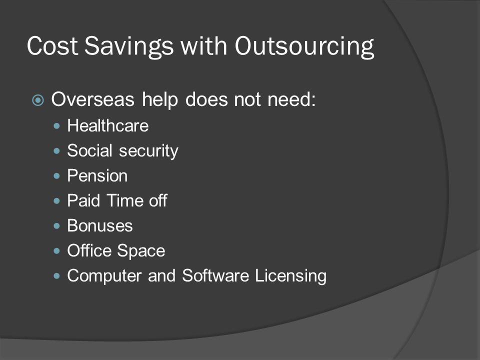 Cost Savings with Outsourcing  Overseas help does not need: Healthcare Social security Pension Paid Time off Bonuses Office Space Computer and Software Licensing