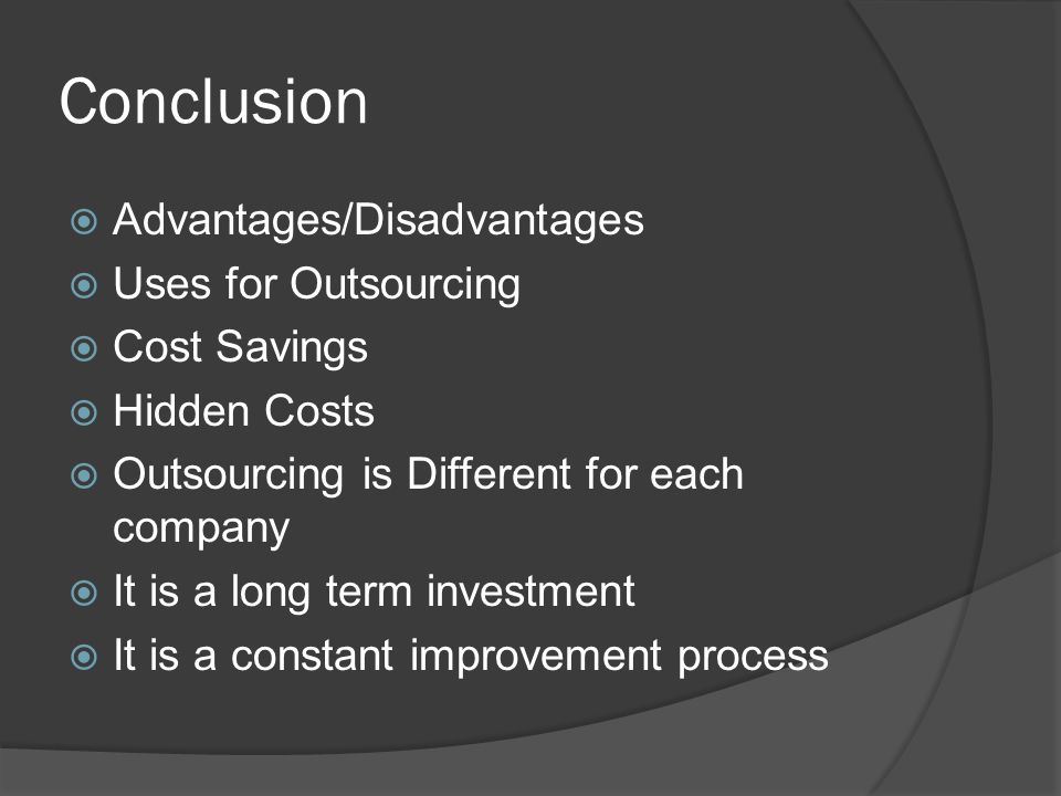 Conclusion  Advantages/Disadvantages  Uses for Outsourcing  Cost Savings  Hidden Costs  Outsourcing is Different for each company  It is a long term investment  It is a constant improvement process