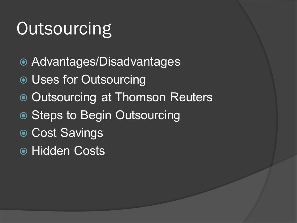 Outsourcing  Advantages/Disadvantages  Uses for Outsourcing  Outsourcing at Thomson Reuters  Steps to Begin Outsourcing  Cost Savings  Hidden Costs