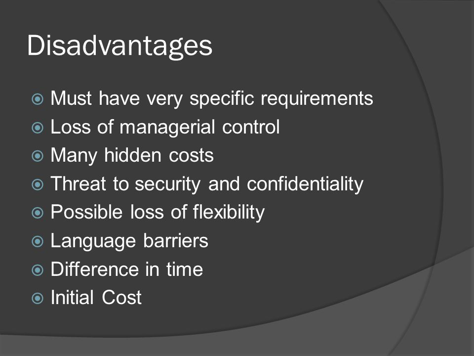Disadvantages  Must have very specific requirements  Loss of managerial control  Many hidden costs  Threat to security and confidentiality  Possible loss of flexibility  Language barriers  Difference in time  Initial Cost