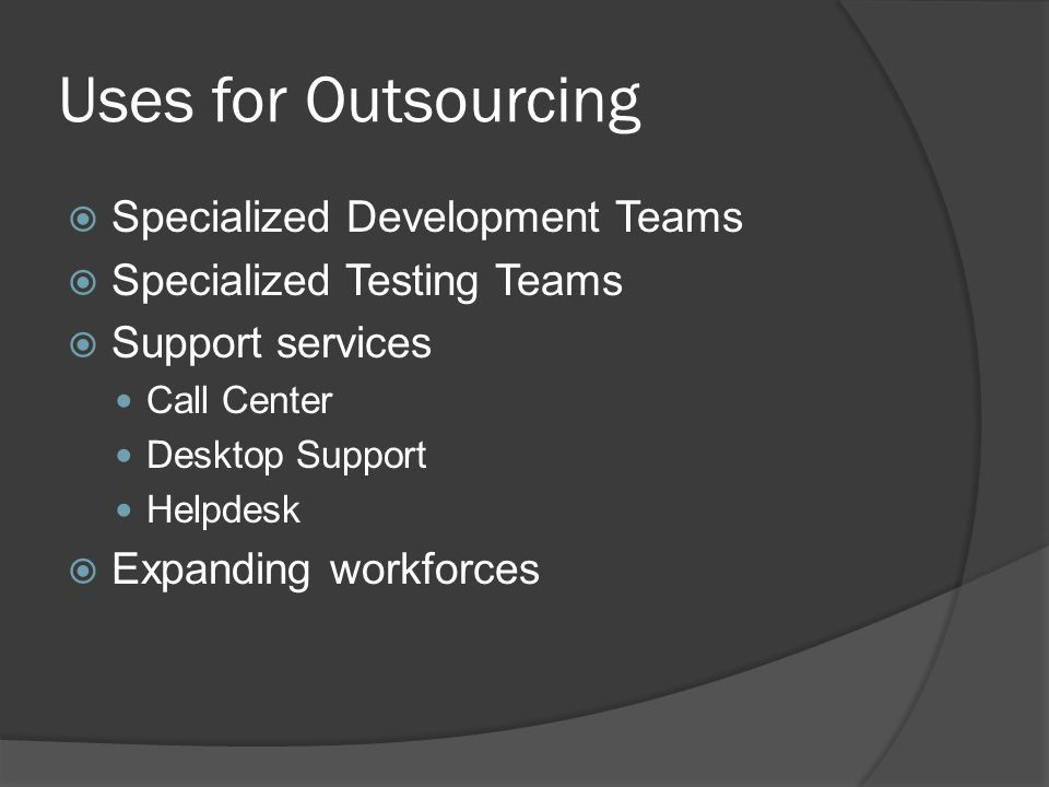 Uses for Outsourcing  Specialized Development Teams  Specialized Testing Teams  Support services Call Center Desktop Support Helpdesk  Expanding workforces