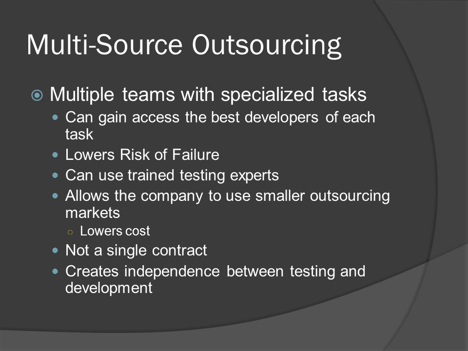 Multi-Source Outsourcing  Multiple teams with specialized tasks Can gain access the best developers of each task Lowers Risk of Failure Can use trained testing experts Allows the company to use smaller outsourcing markets ○ Lowers cost Not a single contract Creates independence between testing and development