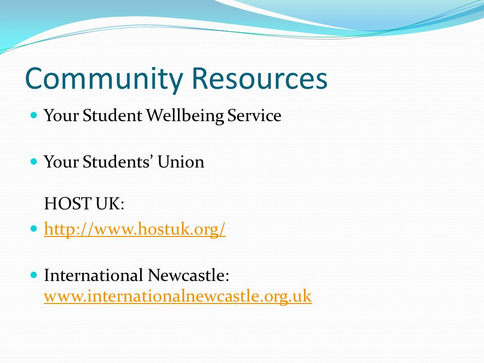 Community Resources Your Student Wellbeing Service Your Students' Union HOST UK: http://www.hostuk.org/ International Newcastle: www.internationalnewcastle.org.uk www.internationalnewcastle.org.uk