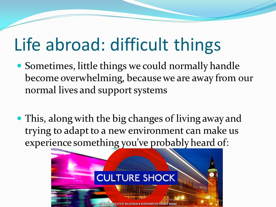 Life abroad: difficult things Sometimes, little things we could normally handle become overwhelming, because we are away from our normal lives and support systems This, along with the big changes of living away and trying to adapt to a new environment can make us experience something you've probably heard of: