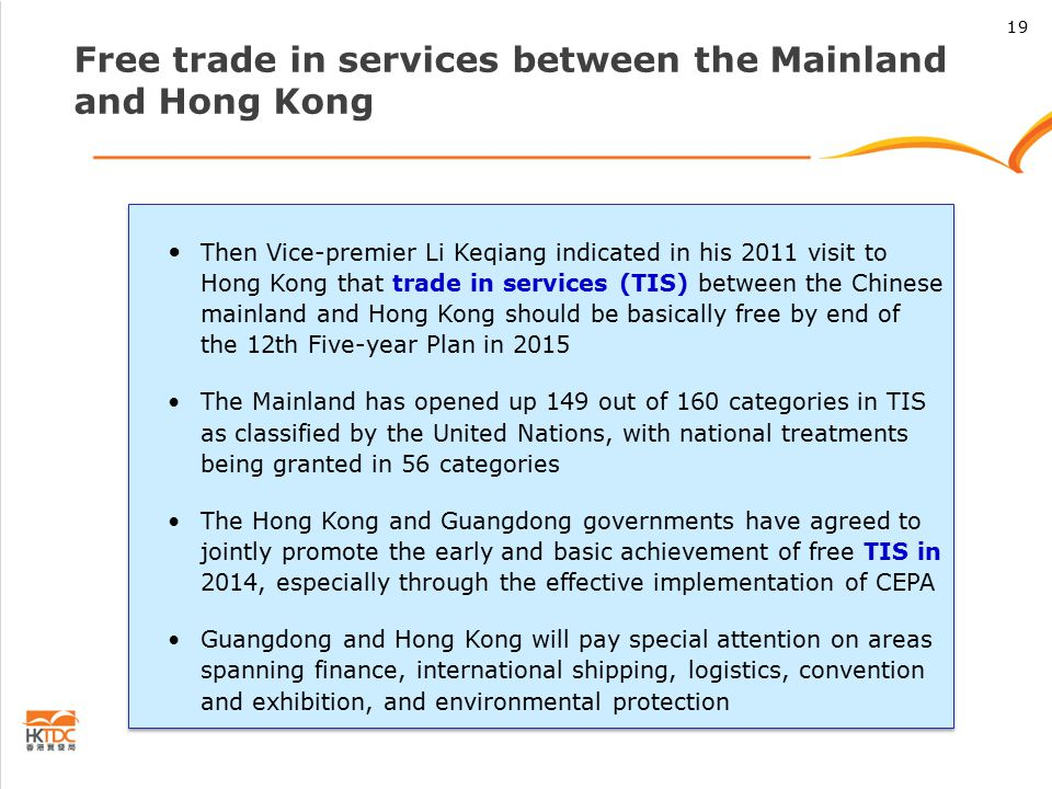 Free trade in services between the Mainland and Hong Kong Then Vice-premier Li Keqiang indicated in his 2011 visit to Hong Kong that trade in services (TIS) between the Chinese mainland and Hong Kong should be basically free by end of the 12th Five-year Plan in 2015 The Mainland has opened up 149 out of 160 categories in TIS as classified by the United Nations, with national treatments being granted in 56 categories The Hong Kong and Guangdong governments have agreed to jointly promote the early and basic achievement of free TIS in 2014, especially through the effective implementation of CEPA Guangdong and Hong Kong will pay special attention on areas spanning finance, international shipping, logistics, convention and exhibition, and environmental protection Then Vice-premier Li Keqiang indicated in his 2011 visit to Hong Kong that trade in services (TIS) between the Chinese mainland and Hong Kong should be basically free by end of the 12th Five-year Plan in 2015 The Mainland has opened up 149 out of 160 categories in TIS as classified by the United Nations, with national treatments being granted in 56 categories The Hong Kong and Guangdong governments have agreed to jointly promote the early and basic achievement of free TIS in 2014, especially through the effective implementation of CEPA Guangdong and Hong Kong will pay special attention on areas spanning finance, international shipping, logistics, convention and exhibition, and environmental protection 19