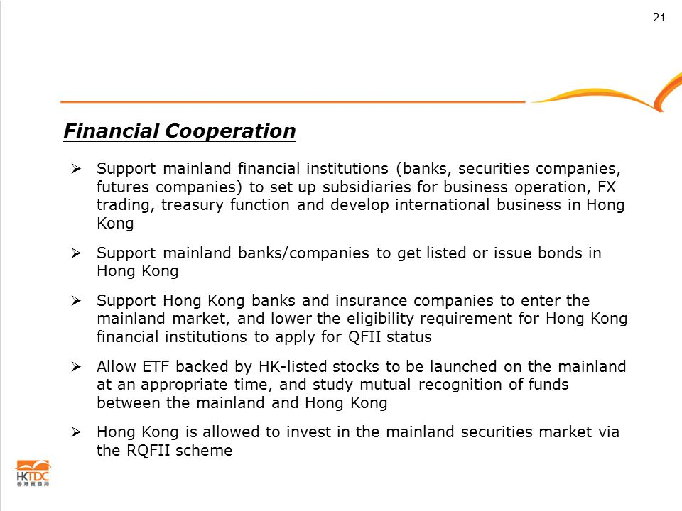 Financial Cooperation  Support mainland financial institutions (banks, securities companies, futures companies) to set up subsidiaries for business operation, FX trading, treasury function and develop international business in Hong Kong  Support mainland banks/companies to get listed or issue bonds in Hong Kong  Support Hong Kong banks and insurance companies to enter the mainland market, and lower the eligibility requirement for Hong Kong financial institutions to apply for QFII status  Allow ETF backed by HK-listed stocks to be launched on the mainland at an appropriate time, and study mutual recognition of funds between the mainland and Hong Kong  Hong Kong is allowed to invest in the mainland securities market via the RQFII scheme 21