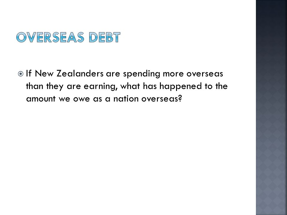  If New Zealanders are spending more overseas than they are earning, what has happened to the amount we owe as a nation overseas