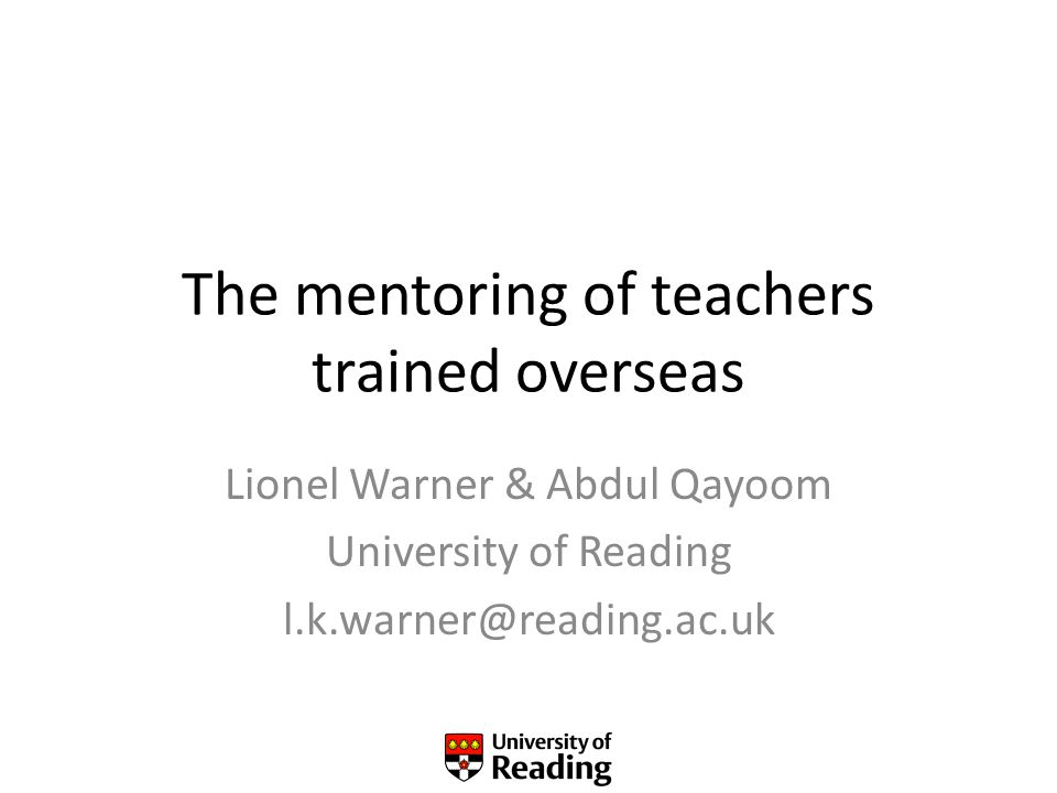 The mentoring of teachers trained overseas Lionel Warner & Abdul Qayoom University of Reading l.k.warner@reading.ac.uk