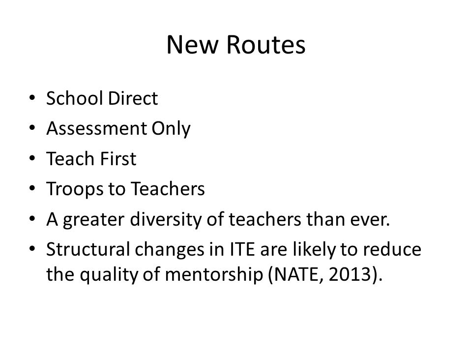 New Routes School Direct Assessment Only Teach First Troops to Teachers A greater diversity of teachers than ever.