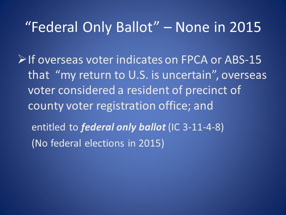 Federal Only Ballot – None in 2015  If overseas voter indicates on FPCA or ABS-15 that my return to U.S.