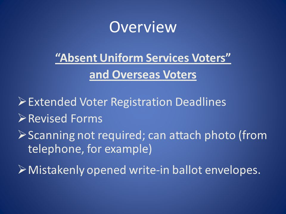 Overview Absent Uniform Services Voters and Overseas Voters  Extended Voter Registration Deadlines  Revised Forms  Scanning not required; can attach photo (from telephone, for example)  Mistakenly opened write-in ballot envelopes.