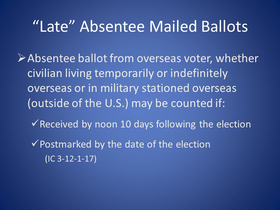 Late Absentee Mailed Ballots  Absentee ballot from overseas voter, whether civilian living temporarily or indefinitely overseas or in military stationed overseas (outside of the U.S.) may be counted if: Received by noon 10 days following the election Postmarked by the date of the election (IC 3-12-1-17)