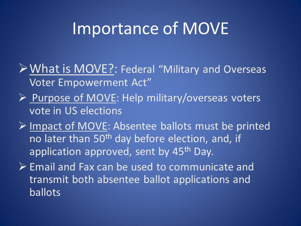 Importance of MOVE  What is MOVE?: Federal Military and Overseas Voter Empowerment Act  Purpose of MOVE: Help military/overseas voters vote in US elections  Impact of MOVE: Absentee ballots must be printed no later than 50 th day before election, and, if application approved, sent by 45 th Day.