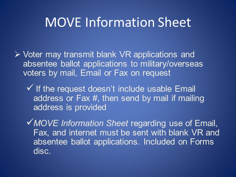 MOVE Information Sheet  Voter may transmit blank VR applications and absentee ballot applications to military/overseas voters by mail, Email or Fax on request If the request doesn't include usable Email address or Fax #, then send by mail if mailing address is provided MOVE Information Sheet regarding use of Email, Fax, and internet must be sent with blank VR and absentee ballot applications.