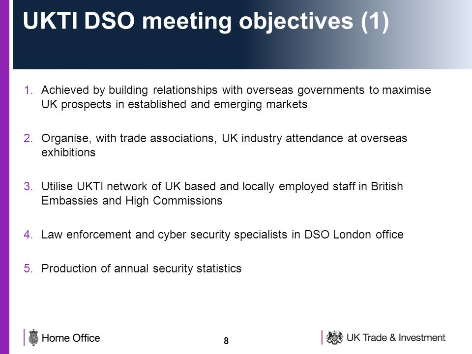 8 UKTI DSO meeting objectives (1) 1.Achieved by building relationships with overseas governments to maximise UK prospects in established and emerging markets 2.Organise, with trade associations, UK industry attendance at overseas exhibitions 3.Utilise UKTI network of UK based and locally employed staff in British Embassies and High Commissions 4.Law enforcement and cyber security specialists in DSO London office 5.Production of annual security statistics