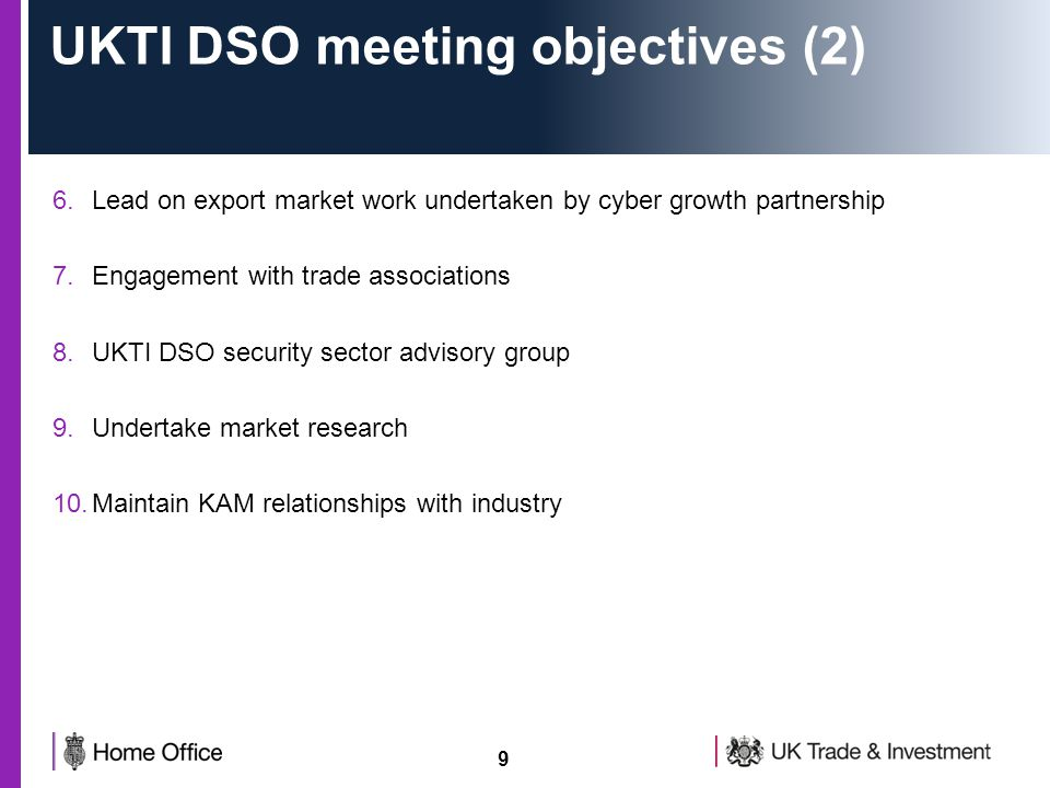 9 UKTI DSO meeting objectives (2) 6.Lead on export market work undertaken by cyber growth partnership 7.Engagement with trade associations 8.UKTI DSO security sector advisory group 9.Undertake market research 10.Maintain KAM relationships with industry