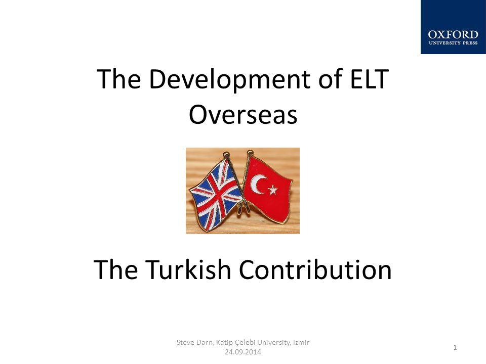 The Development of ELT Overseas The Turkish Contribution Steve Darn, Katip Çelebi University, Izmir 24.09.2014 1