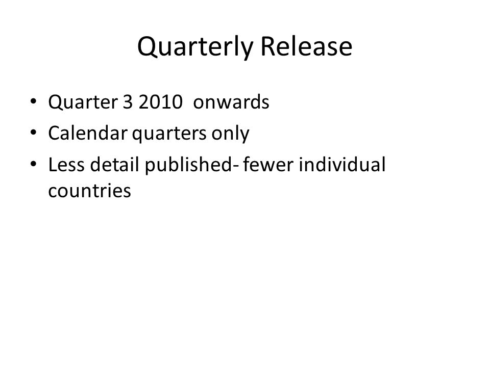 Quarterly Release Quarter 3 2010 onwards Calendar quarters only Less detail published- fewer individual countries