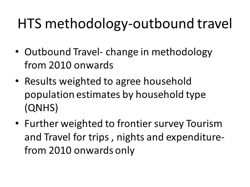 HTS methodology-outbound travel Outbound Travel- change in methodology from 2010 onwards Results weighted to agree household population estimates by household type (QNHS) Further weighted to frontier survey Tourism and Travel for trips, nights and expenditure- from 2010 onwards only