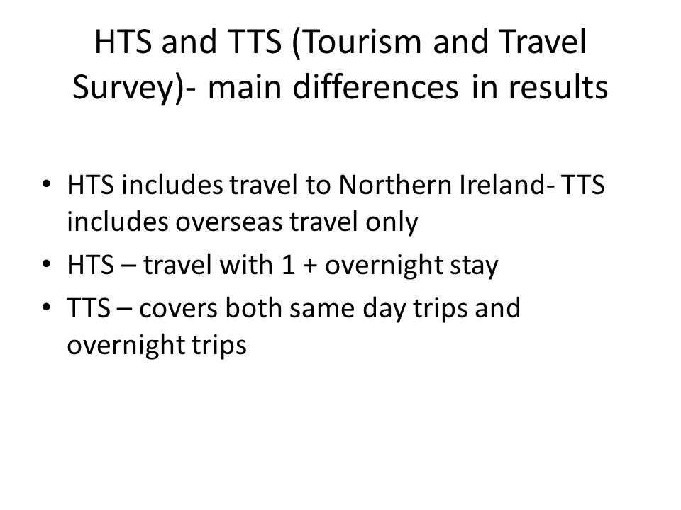 HTS and TTS (Tourism and Travel Survey)- main differences in results HTS includes travel to Northern Ireland- TTS includes overseas travel only HTS – travel with 1 + overnight stay TTS – covers both same day trips and overnight trips