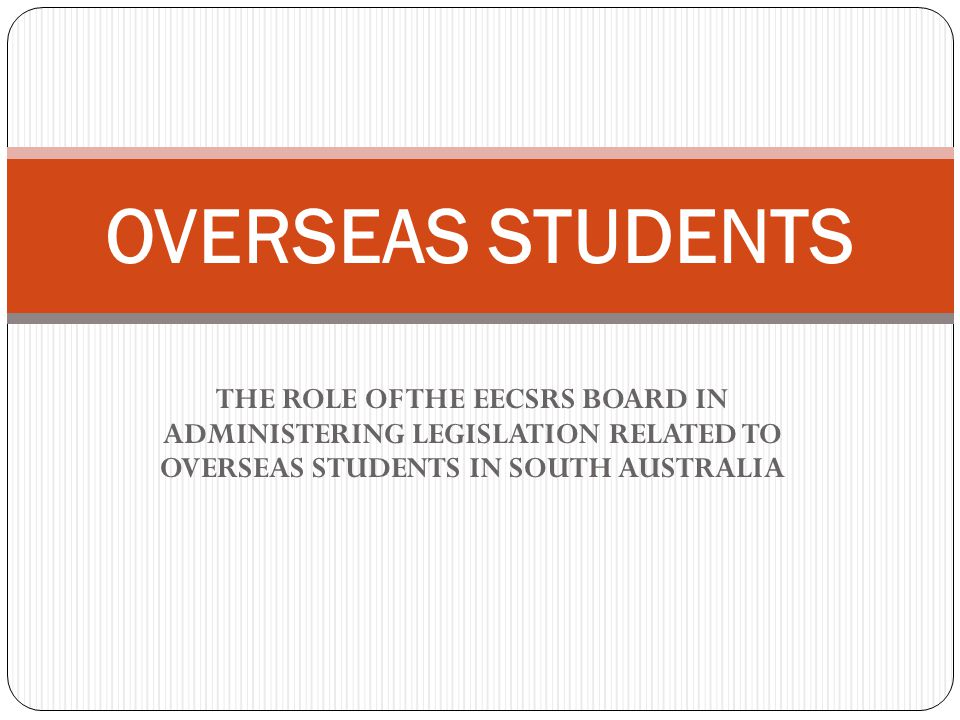 THE ROLE OF THE EECSRS BOARD IN ADMINISTERING LEGISLATION RELATED TO OVERSEAS STUDENTS IN SOUTH AUSTRALIA OVERSEAS STUDENTS