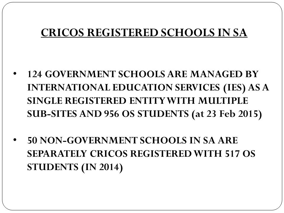 CRICOS REGISTERED SCHOOLS IN SA 124 GOVERNMENT SCHOOLS ARE MANAGED BY INTERNATIONAL EDUCATION SERVICES (IES) AS A SINGLE REGISTERED ENTITY WITH MULTIPLE SUB-SITES AND 956 OS STUDENTS (at 23 Feb 2015) 50 NON-GOVERNMENT SCHOOLS IN SA ARE SEPARATELY CRICOS REGISTERED WITH 517 OS STUDENTS (IN 2014)