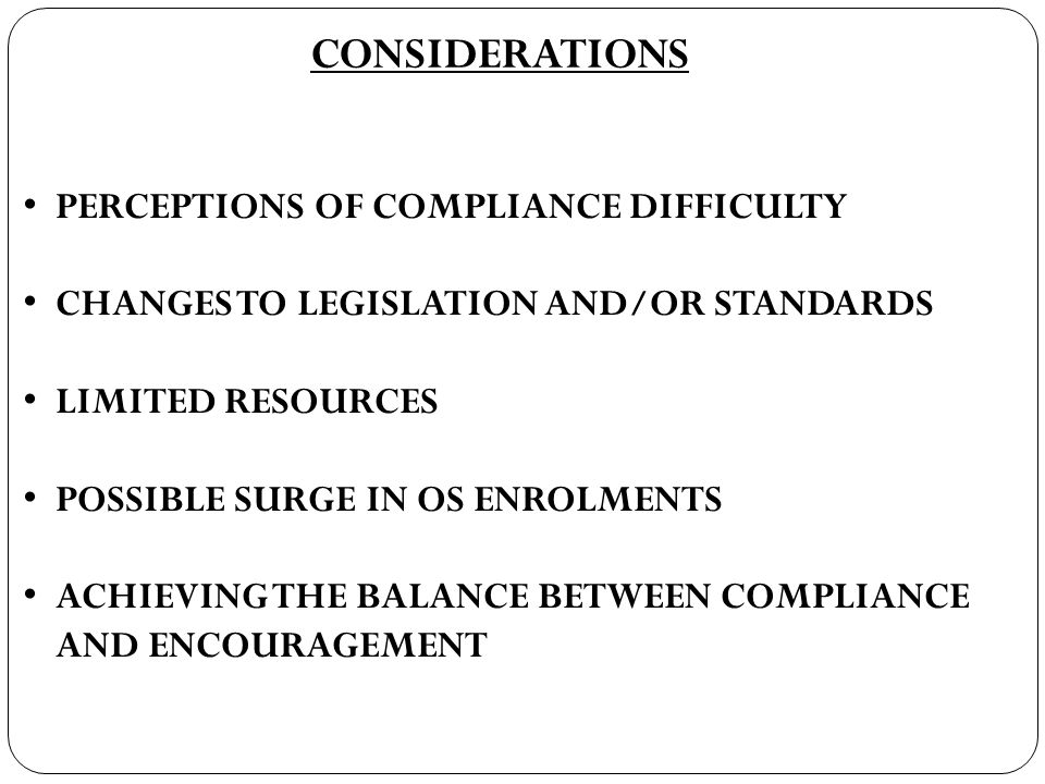 CONSIDERATIONS PERCEPTIONS OF COMPLIANCE DIFFICULTY CHANGES TO LEGISLATION AND/OR STANDARDS LIMITED RESOURCES POSSIBLE SURGE IN OS ENROLMENTS ACHIEVING THE BALANCE BETWEEN COMPLIANCE AND ENCOURAGEMENT